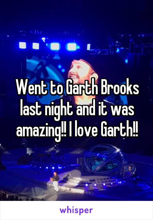 Went to Garth Brooks last night and it was amazing!! I love Garth!!