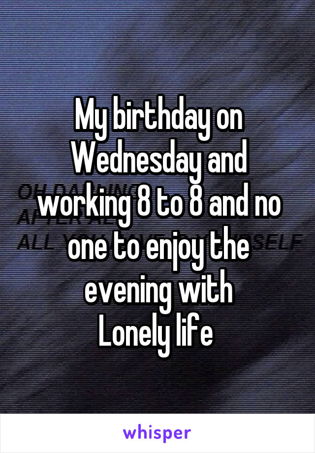 My birthday on Wednesday and working 8 to 8 and no one to enjoy the evening with Lonely life