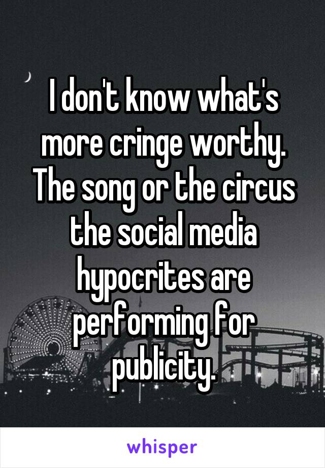 I don't know what's more cringe worthy. The song or the circus the social media hypocrites are performing for publicity.