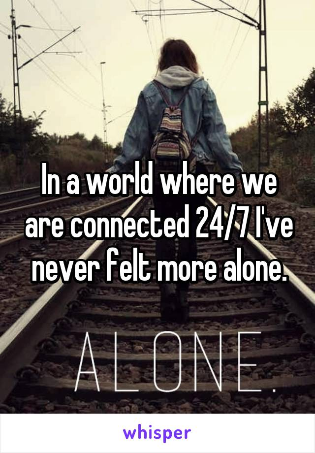 In a world where we are connected 24/7 I've never felt more alone.