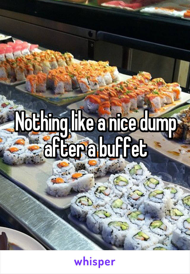 Nothing like a nice dump after a buffet