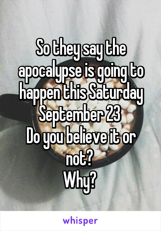 So they say the apocalypse is going to happen this Saturday September 23  Do you believe it or not?  Why?