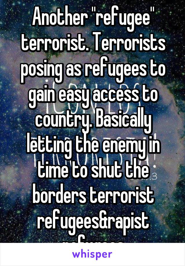 """Another """"refugee"""" terrorist. Terrorists posing as refugees to gain easy access to country. Basically letting the enemy in time to shut the borders terrorist refugees&rapist refugees"""