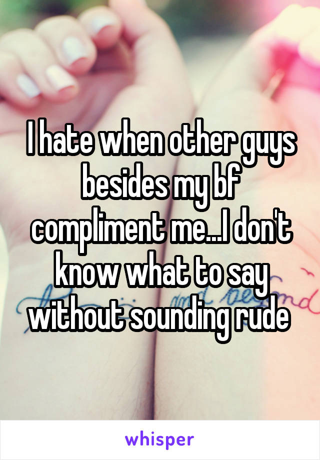 I hate when other guys besides my bf compliment me...I don't know what to say without sounding rude
