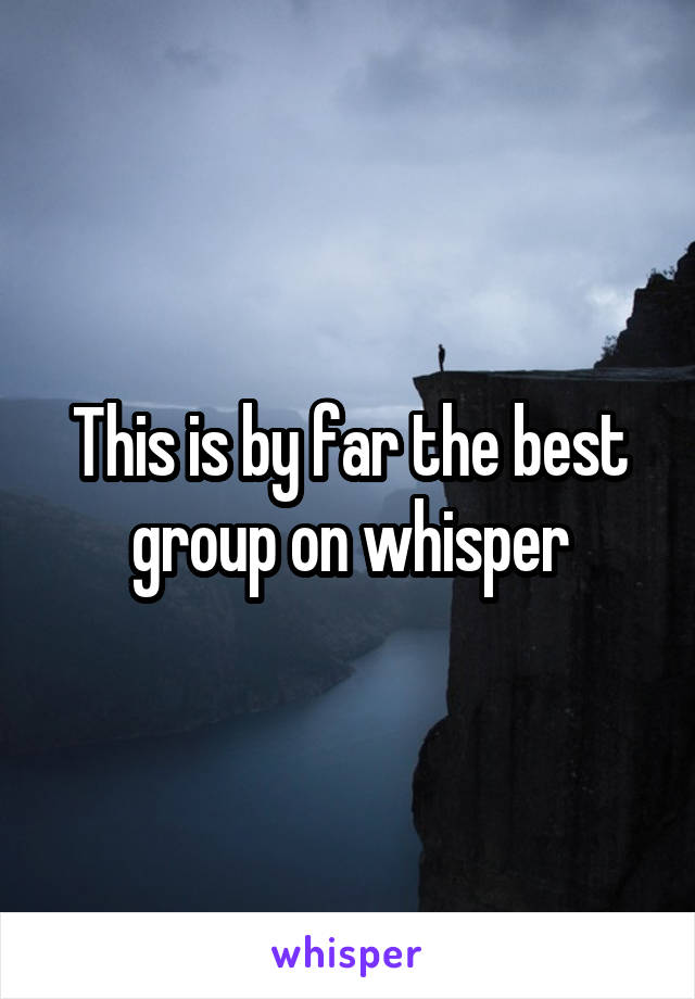 This is by far the best group on whisper