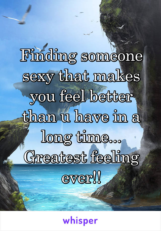 Finding someone sexy that makes you feel better than u have in a long time... Greatest feeling ever!!