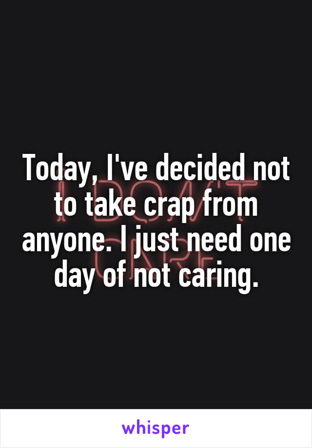 Today, I've decided not to take crap from anyone. I just need one day of not caring.