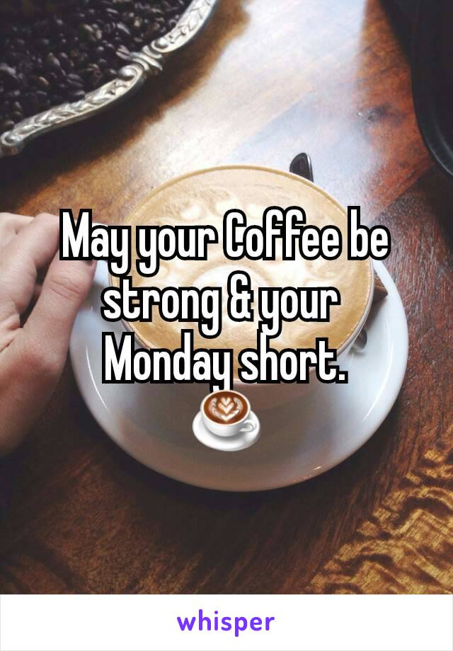 May your Coffee be strong & your  Monday short. ☕