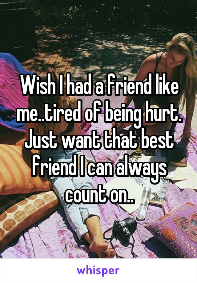 Wish I had a friend like me..tired of being hurt. Just want that best friend I can always count on..