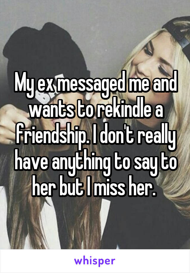 My ex messaged me and wants to rekindle a friendship. I don't really have anything to say to her but I miss her.