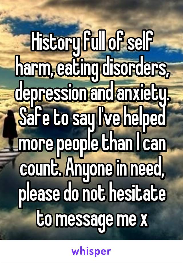 History full of self harm, eating disorders, depression and anxiety. Safe to say I've helped more people than I can count. Anyone in need, please do not hesitate to message me x