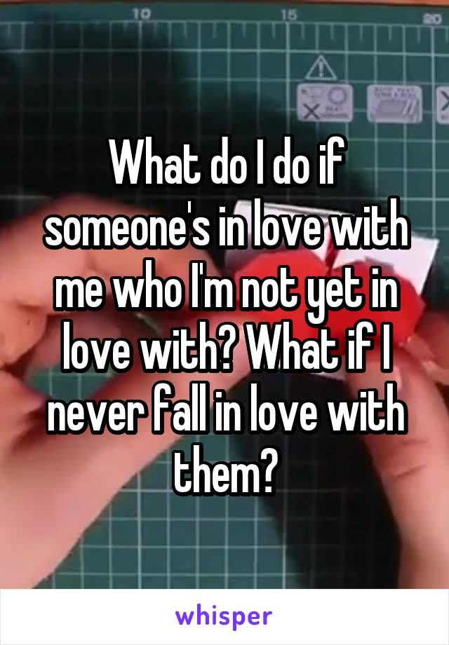 What do I do if someone's in love with me who I'm not yet in love with? What if I never fall in love with them?