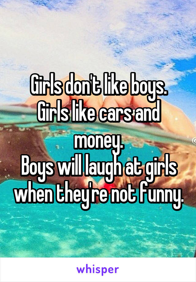 Girls don't like boys. Girls like cars and money. Boys will laugh at girls when they're not funny.