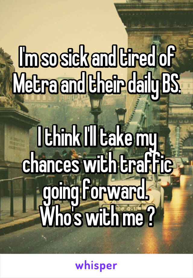 I'm so sick and tired of Metra and their daily BS.  I think I'll take my chances with traffic going forward.  Who's with me ?