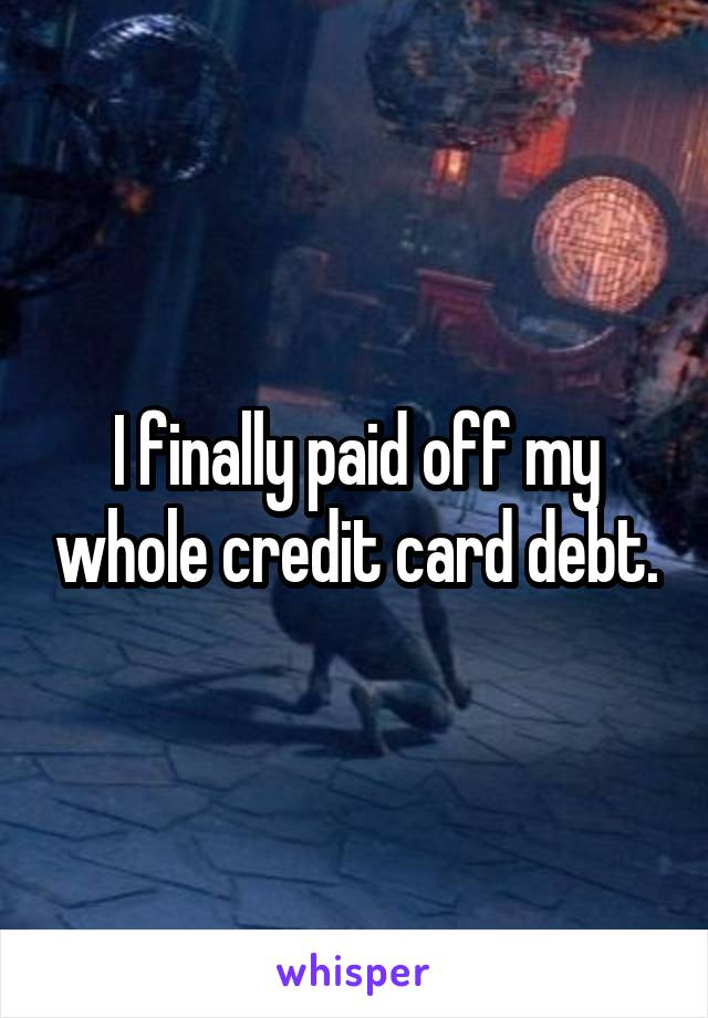 I finally paid off my whole credit card debt.