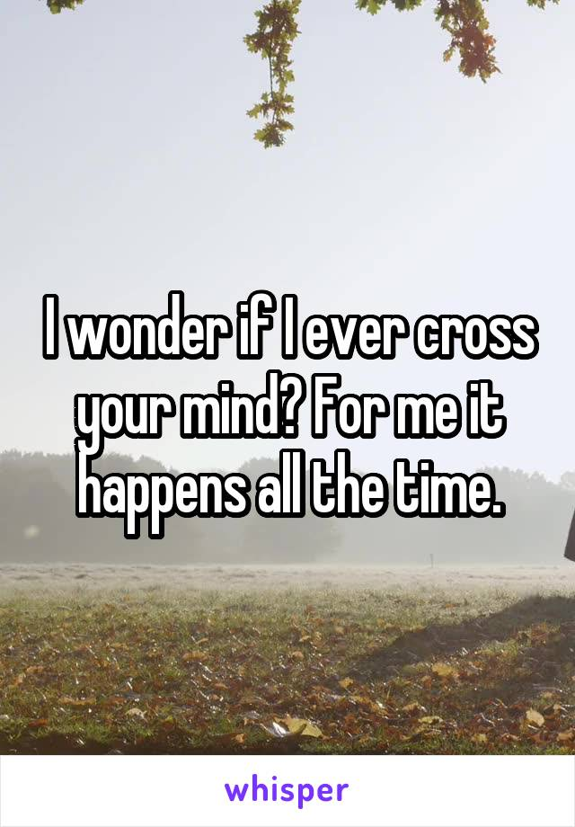 I wonder if I ever cross your mind? For me it happens all the time.