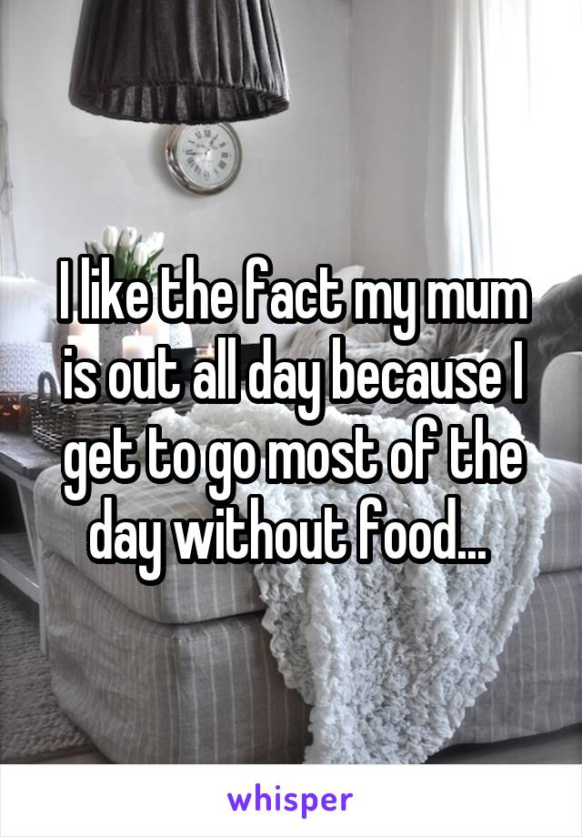I like the fact my mum is out all day because I get to go most of the day without food...