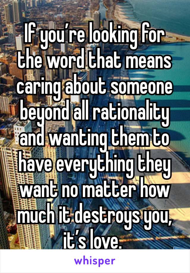If you're looking for the word that means caring about someone beyond all rationality and wanting them to have everything they want no matter how much it destroys you, it's love.