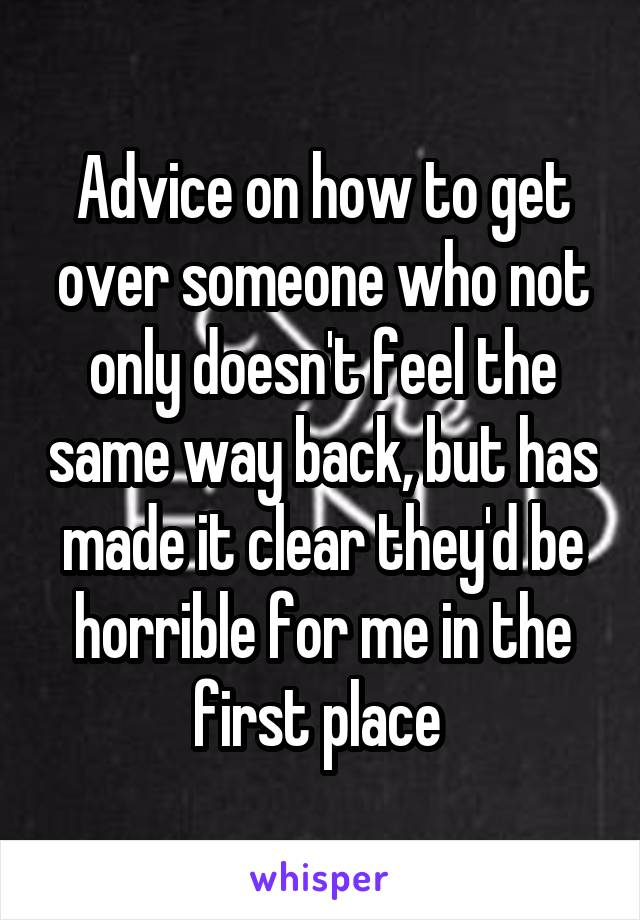 Advice on how to get over someone who not only doesn't feel the same way back, but has made it clear they'd be horrible for me in the first place