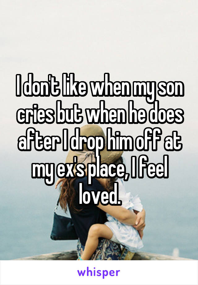 I don't like when my son cries but when he does after I drop him off at my ex's place, I feel loved.