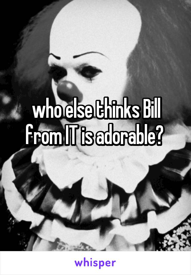 who else thinks Bill from IT is adorable?