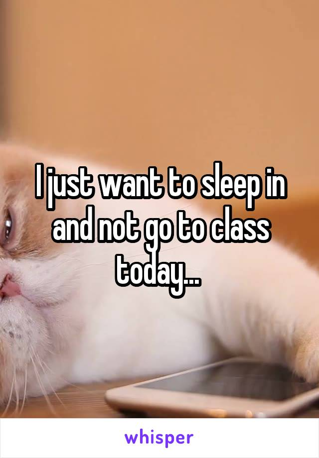 I just want to sleep in and not go to class today...