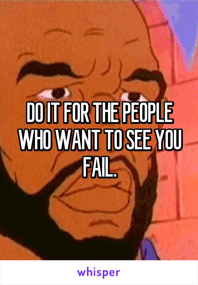DO IT FOR THE PEOPLE WHO WANT TO SEE YOU FAIL.