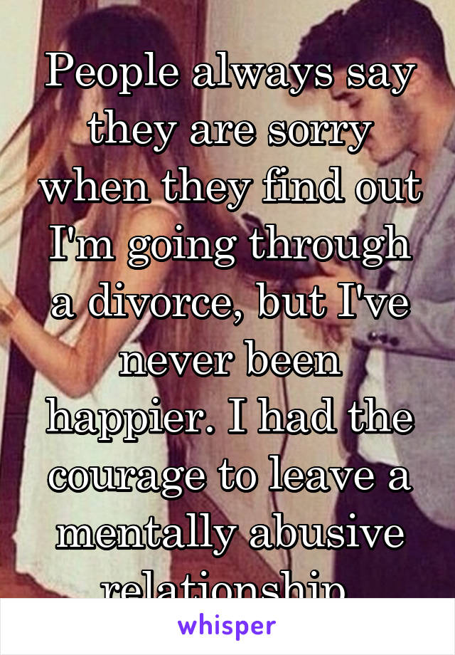 People always say they are sorry when they find out I'm going through a divorce, but I've never been happier. I had the courage to leave a mentally abusive relationship.