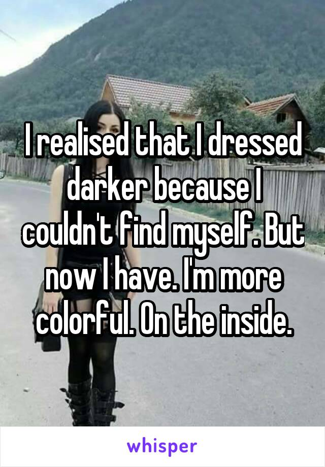 I realised that I dressed darker because I couldn't find myself. But now I have. I'm more colorful. On the inside.