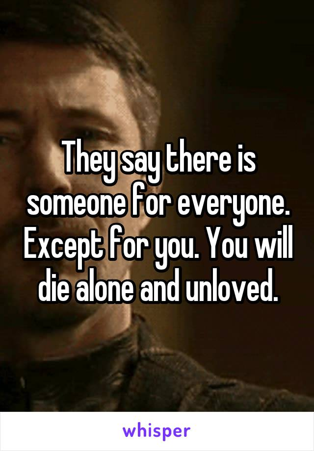 They say there is someone for everyone. Except for you. You will die alone and unloved.