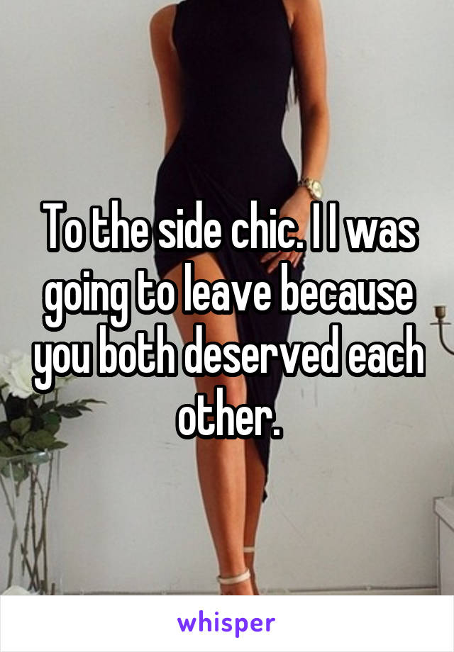 To the side chic. I I was going to leave because you both deserved each other.