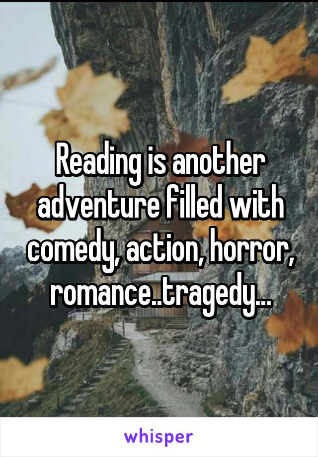 Reading is another adventure filled with comedy, action, horror, romance..tragedy...