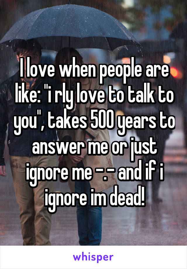 I love when people are like: ''i rly love to talk to you'', takes 500 years to answer me or just ignore me -.- and if i ignore im dead!