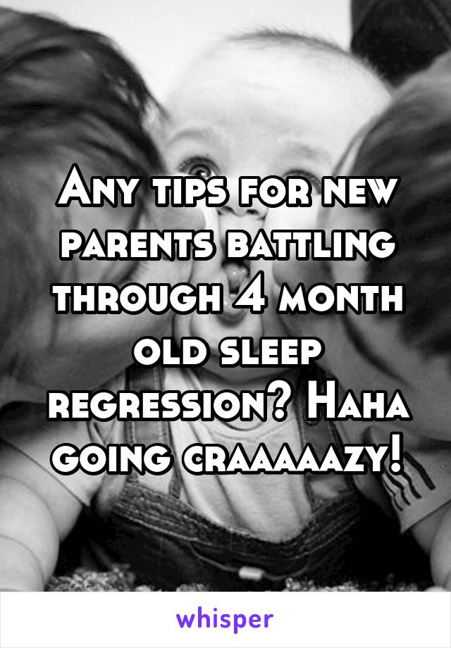 Any tips for new parents battling through 4 month old sleep regression? Haha going craaaaazy!