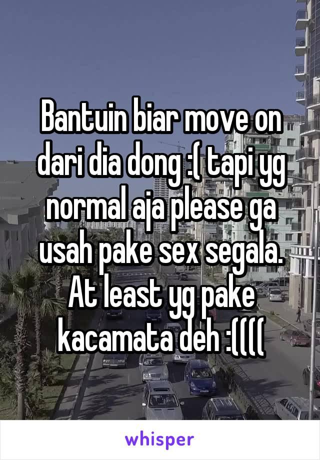 Bantuin biar move on dari dia dong :( tapi yg normal aja please ga usah pake sex segala. At least yg pake kacamata deh :((((