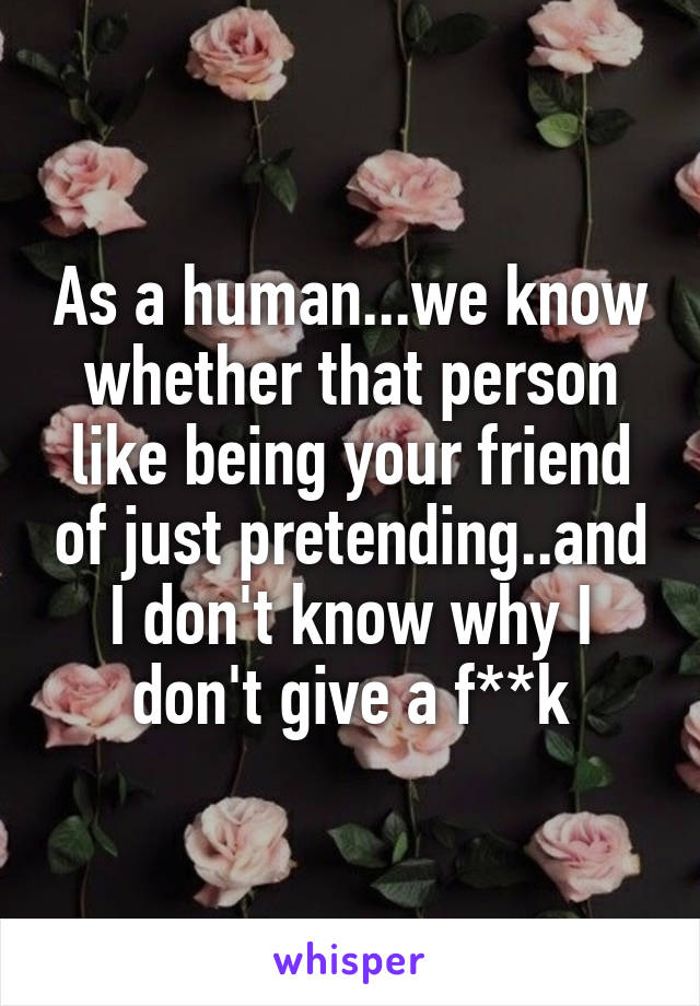As a human...we know whether that person like being your friend of just pretending..and I don't know why I don't give a f**k
