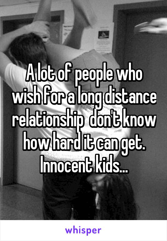 A lot of people who wish for a long distance relationship  don't know how hard it can get. Innocent kids...