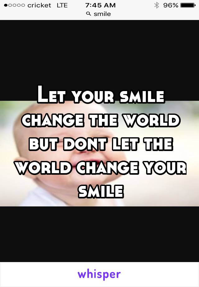 Let your smile change the world but dont let the world change your smile