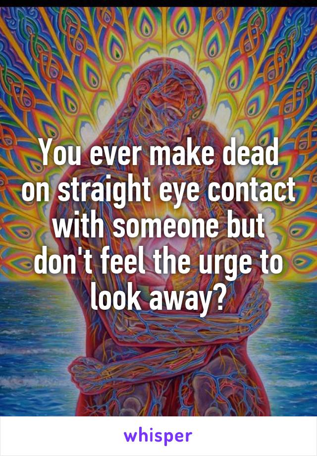 You ever make dead on straight eye contact with someone but don't feel the urge to look away?