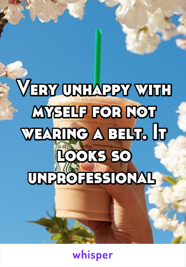 Very unhappy with myself for not wearing a belt. It looks so unprofessional
