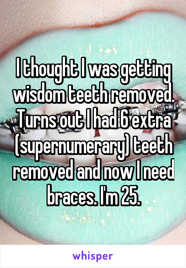 I thought I was getting wisdom teeth removed. Turns out I had 6 extra (supernumerary) teeth removed and now I need braces. I'm 25.