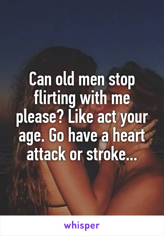 Can old men stop flirting with me please? Like act your age. Go have a heart attack or stroke...