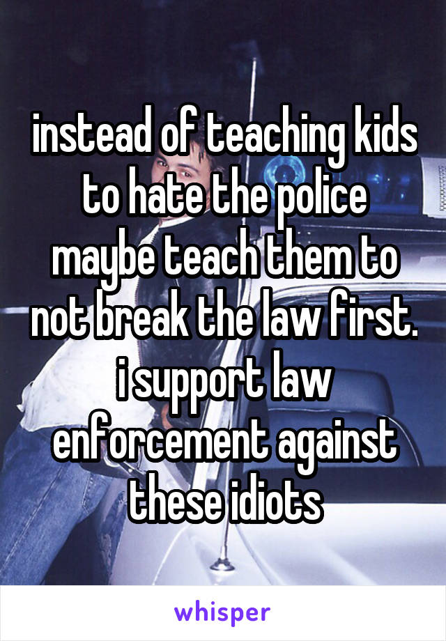instead of teaching kids to hate the police maybe teach them to not break the law first. i support law enforcement against these idiots