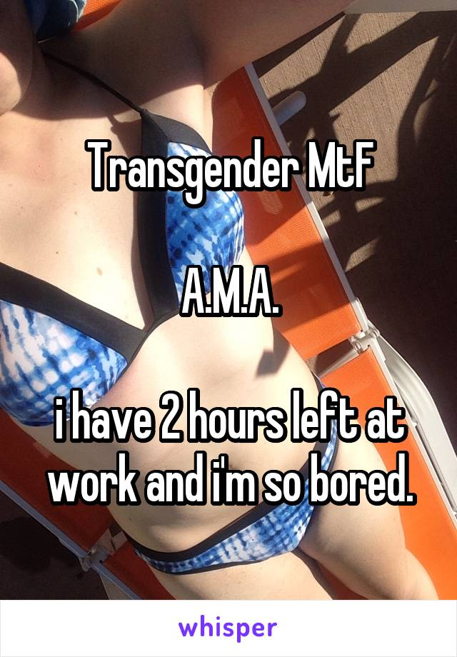 Transgender MtF  A.M.A.  i have 2 hours left at work and i'm so bored.