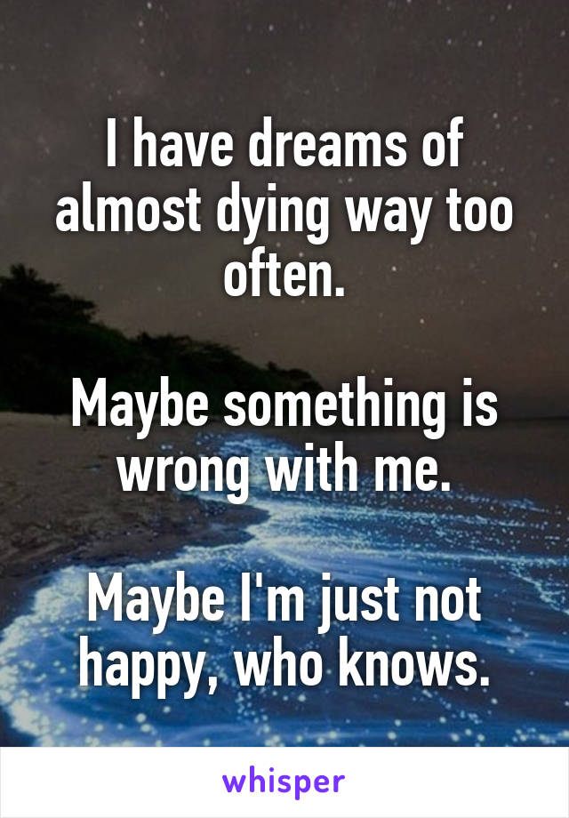 I have dreams of almost dying way too often.  Maybe something is wrong with me.  Maybe I'm just not happy, who knows.