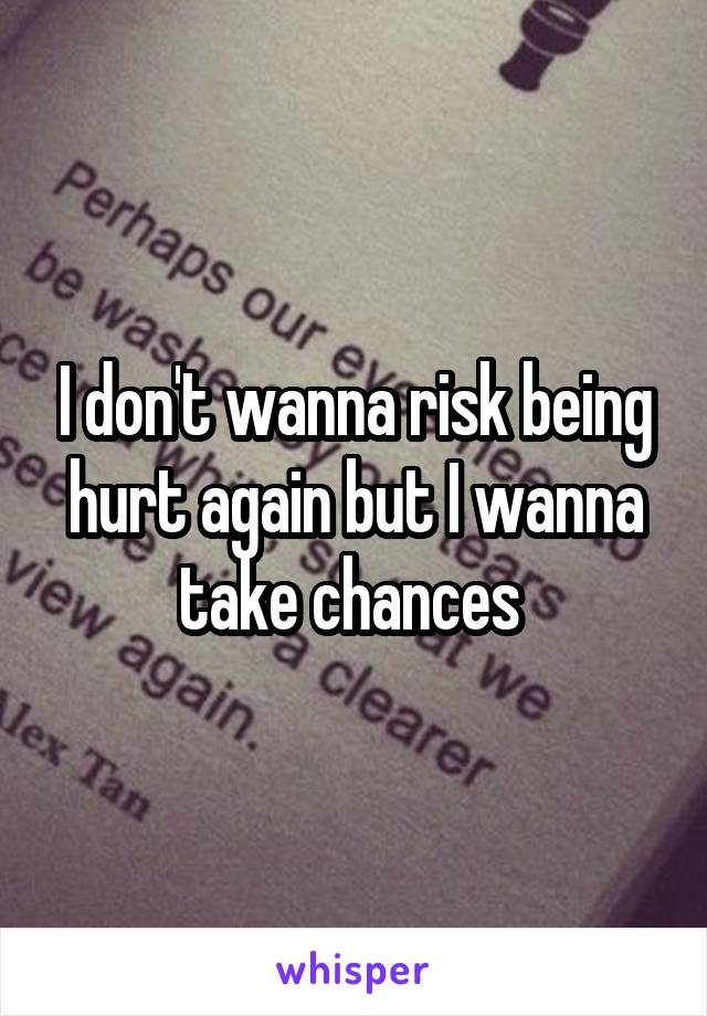 I don't wanna risk being hurt again but I wanna take chances