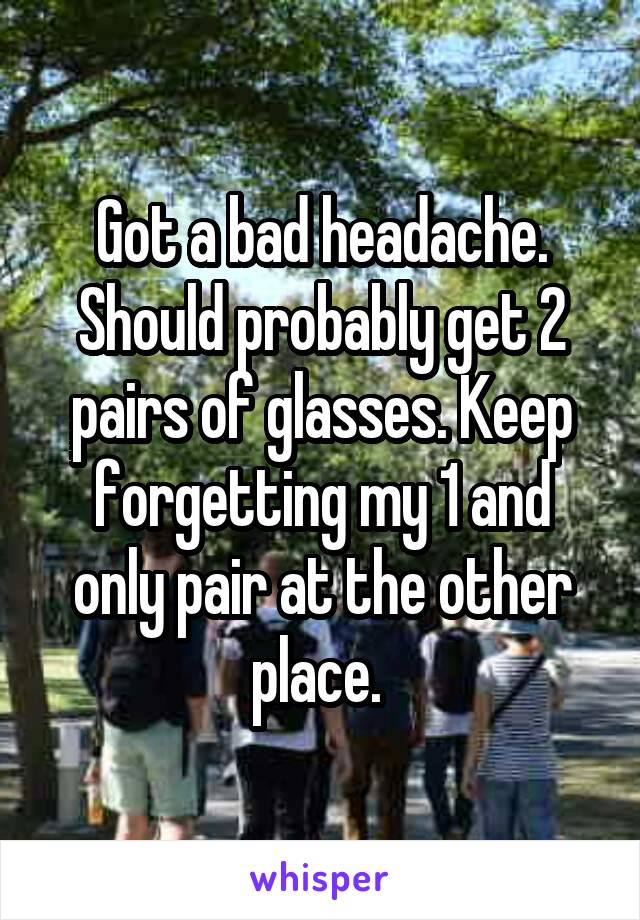 Got a bad headache. Should probably get 2 pairs of glasses. Keep forgetting my 1 and only pair at the other place.
