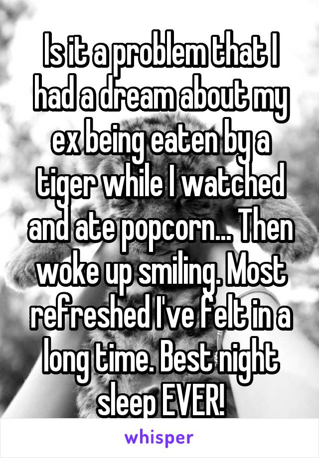 Is it a problem that I had a dream about my ex being eaten by a tiger while I watched and ate popcorn... Then woke up smiling. Most refreshed I've felt in a long time. Best night sleep EVER!