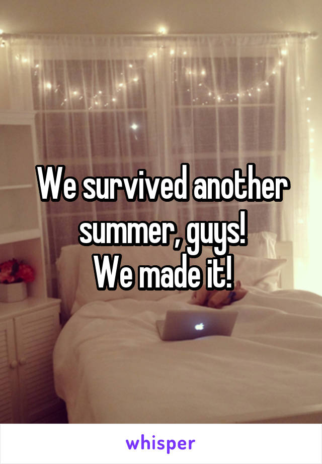 We survived another summer, guys! We made it!