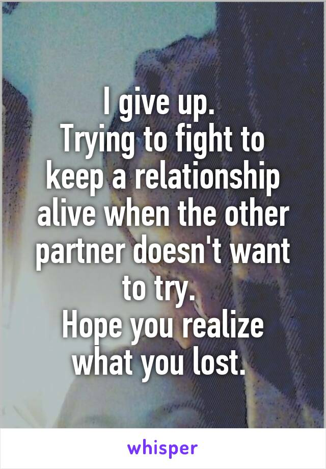 I give up.  Trying to fight to keep a relationship alive when the other partner doesn't want to try.  Hope you realize what you lost.